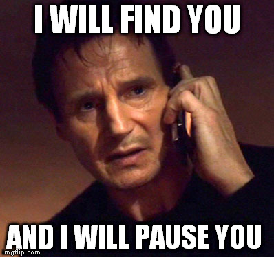 Liam Neeson: I will find you and I will pause you.